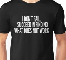 I don't fail I succeed in finding what does not work Unisex T-Shirt
