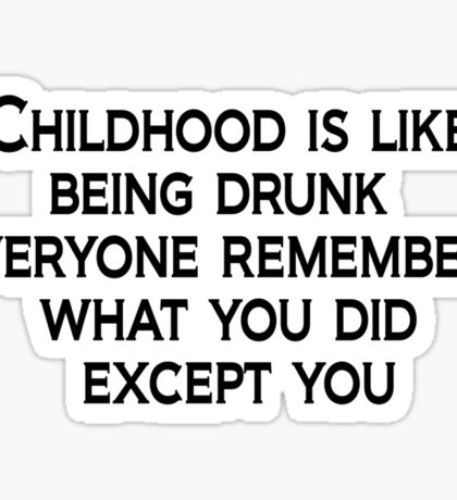 Childhood is like being drunk: Everyone remembers what you did except you Sticker