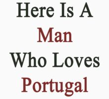 Here Is A Man Who Loves Portugal  by supernova23