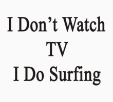 I Don't Watch TV I Do Surfing  by supernova23