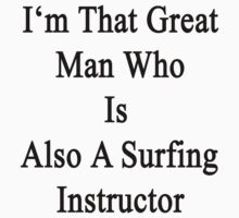 I'm That Great Man Who Is Also A Surfing Instructor  by supernova23