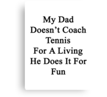 My Dad Doesn't Coach Tennis For A Living He Does It For Fun Canvas Print