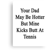 Your Dad May Be Hotter But Mine Kicks Butt At Tennis  Canvas Print