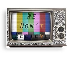 We Don't Believe What We See On TV Metal Print