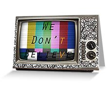 We Don't Believe What We See On TV Greeting Card