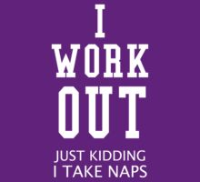 I Work Out Just Kidding I Take Naps by funkybreak