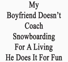 My Boyfriend Doesn't Coach Snowboarding For A Living He Does It For Fun by supernova23