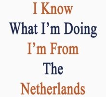 I Know What I'm Doing I'm From The Netherlands  by supernova23
