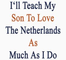 I'll Teach My Son To Love The Netherlands As Much As I Do  by supernova23