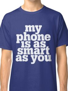 My phone is as smart as you Classic T-Shirt