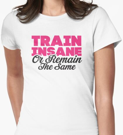 Train Insane Or Remain The Same Womens Fitted T-Shirt