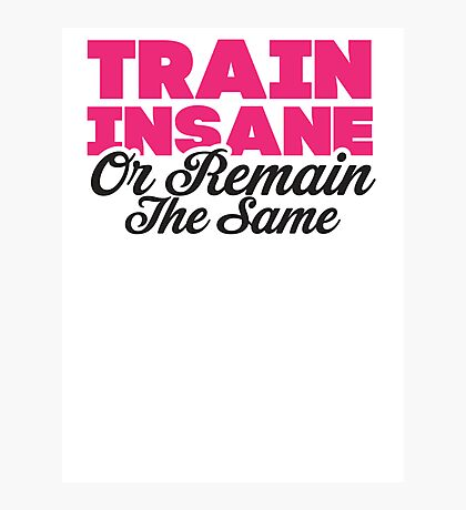 Train Insane Or Remain The Same Photographic Print