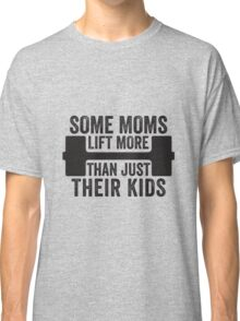 Some Moms Lift More Than Just Their Kids Classic T-Shirt