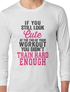 If You Still Look Cute At The End Of Your Workout You Didn't Train Hard Enough Long Sleeve T-Shirt