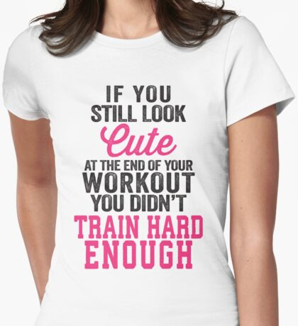 If You Still Look Cute At The End Of Your Workout You Didn't Train Hard Enough Womens Fitted T-Shirt