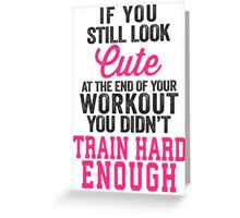 If You Still Look Cute At The End Of Your Workout You Didn't Train Hard Enough Greeting Card