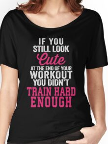If You Still Look Cute At The End Of Your Workout You Didn't Train Hard Enough Women's Relaxed Fit T-Shirt