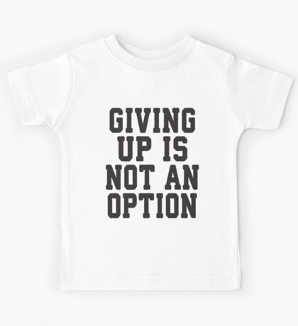 Giving Up Is Not An Option Kids Tee