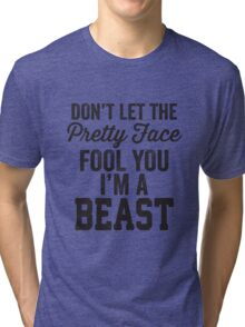 Don't Let The Pretty Face Fool You I'm A Beast Tri-blend T-Shirt