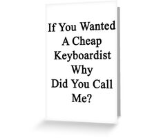 If You Wanted A Cheap Keyboardist Why Did You Call Me?  Greeting Card