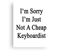 I'm Sorry I'm Just Not A Cheap Keyboardist  Canvas Print