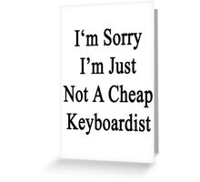 I'm Sorry I'm Just Not A Cheap Keyboardist  Greeting Card