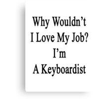 Why Wouldn't I Love My Job? I'm A Keyboardist  Canvas Print
