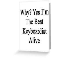 Why? Yes I'm The Best Keyboardist Alive  Greeting Card