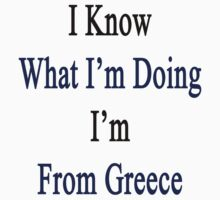 I Know What I'm Doing I'm From Greece  by supernova23
