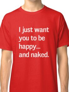 I just want you to be happy and naked Classic T-Shirt