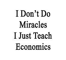I Don't Do Miracles I Just Teach Economics  Photographic Print