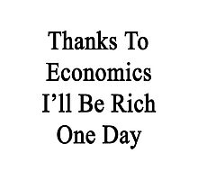 Thanks To Economics I'll Be Rich One Day  Photographic Print