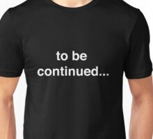 To be continued Unisex T-Shirt