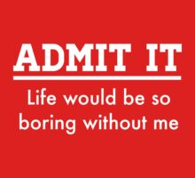Admit it. Life would be boring without me by keepers