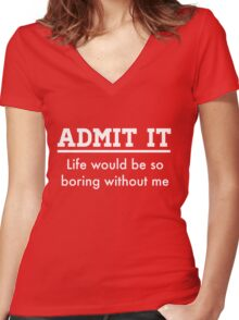Admit it. Life would be boring without me Women's Fitted V-Neck T-Shirt