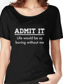 Admit it. Life would be boring without me Women's Relaxed Fit T-Shirt