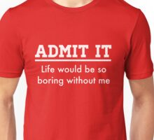 Admit it. Life would be boring without me Unisex T-Shirt