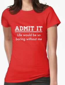 Admit it. Life would be boring without me Womens Fitted T-Shirt