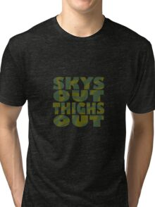 SKYS OUT, THIGHS OUT Tri-blend T-Shirt