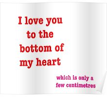 I Love You To The Bottom Of My Heart Which Is Only A Few Centimetres Poster