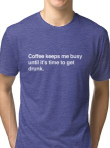Coffee keeps me busy until it's time to drink Tri-blend T-Shirt