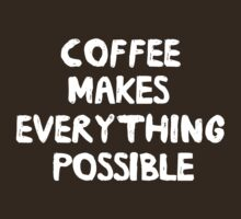 Coffee makes everything possible by artack