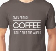 Given enough coffee I could rule the world Unisex T-Shirt