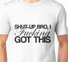 Shut Up Bro, I FUCKING Got This Unisex T-Shirt