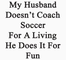 My Husband Doesn't Coach Soccer For A Living He Does It For Fun  by supernova23