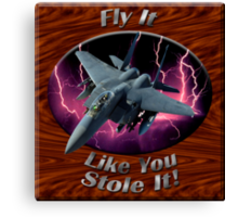 F-15 Eagle Fly It Like You Stole It Canvas Print