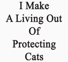 I Make A Living Out Of Protecting Cats  by supernova23
