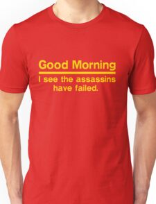 Good morning. I see the assassin have failed Unisex T-Shirt