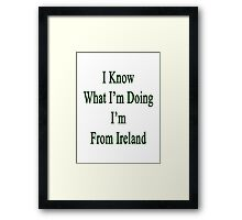 I Know What I'm Doing I'm From Ireland  Framed Print