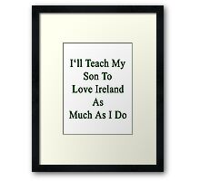 I'll Teach My Son To Love Ireland As Much As I Do  Framed Print